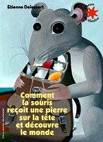 Delessert Etienne - Comment la souris reçoit une pierre sur la tête et découvre le monde